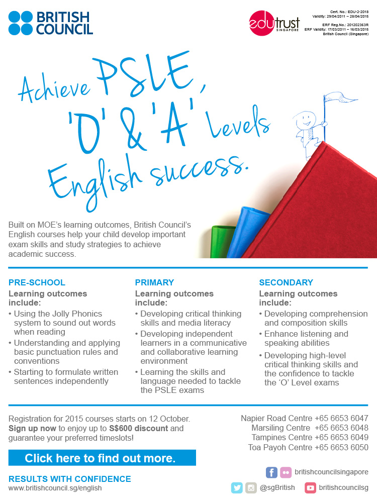 Achieve PSLE, 'O' & 'A' levels English success at the British Council . Built on MOE's learning outcomes, British Council's English courses help your child develop important exam skills and study strategies to achieve academic success at Pre-school, Primary and Secondary levels. Registration for 2015 courses starts on 12 October. Sign up now to enjoy up to $600 discount and guarantee your preferred timeslots.