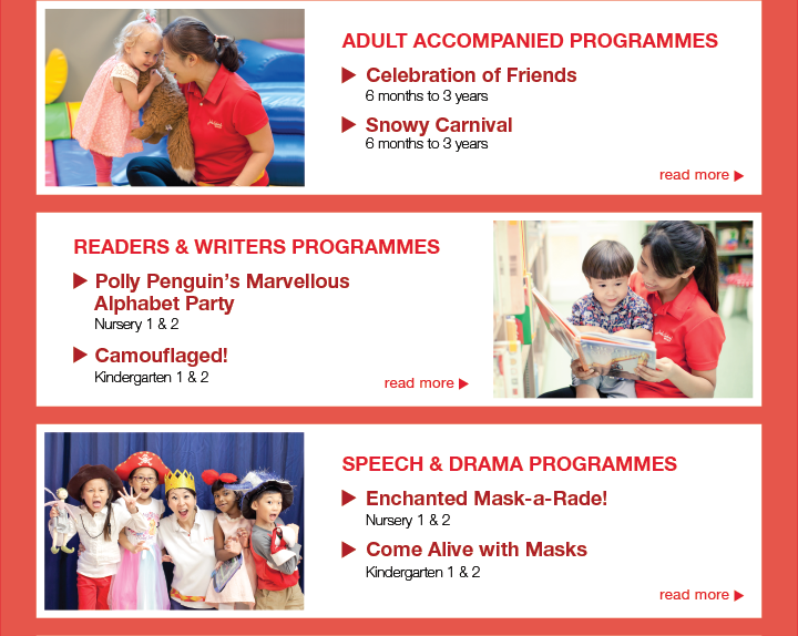 Adult accompanied programmes for 6 months to 3 years. Readers and writers programmes for Nursery 1 and 2 and K1 and K2. Speech and Drama programmes for Nursery 1 and 2 and K1 and K2.