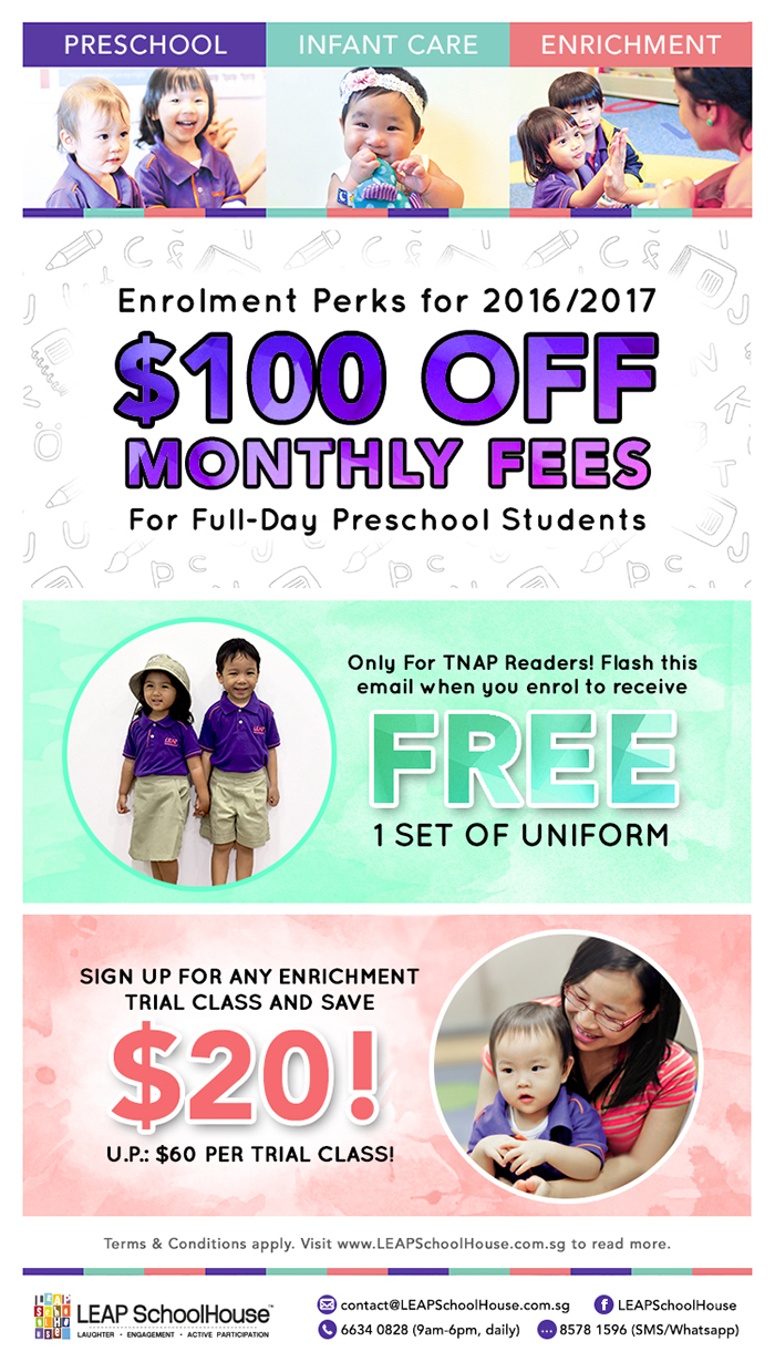 Enjoy $100 Off Monthly Fees for Full-Day Preschool Students at LEAP SchoolHouse. Only for TNAP Readers! Flash this email when you enrol to receive 1 set of Uniform FREE. Sign up for any enrichment trial class and save $20! U.P. $60 per trial class!