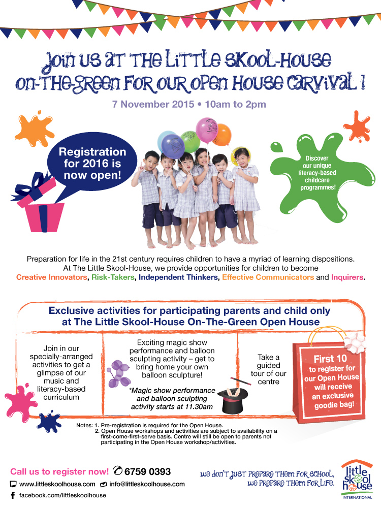 Join us at the Little Skool-House On-The-Green for our Open House Carnival! 7 Nov 2015 10am to 2pm. Registration for 2016 is now open. Exclusively activities for participating parents and child only at the open house. First 10 to register for our Open House will receive an exclusive an exclusive goodie bag! Call us at 6759 0393 to register now!