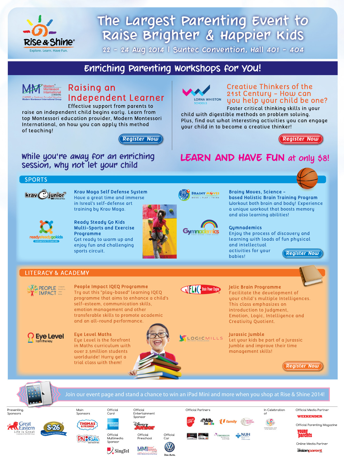 The Largest Parenting Event to Raise Brighter & Happier Kids from 22 to 24 Aug 2014 at Suntec Convention Hall 401 - 404. Enriching Parenting Workshops for you! Raising an Independent Learner by MMI. Creative Thinkers of the 21st Century - How can you help your child be one? by Lorna Whiston. Join our event page and stand a chance to win an iPad Mini and more when you shop at Rise & Shine 2014!