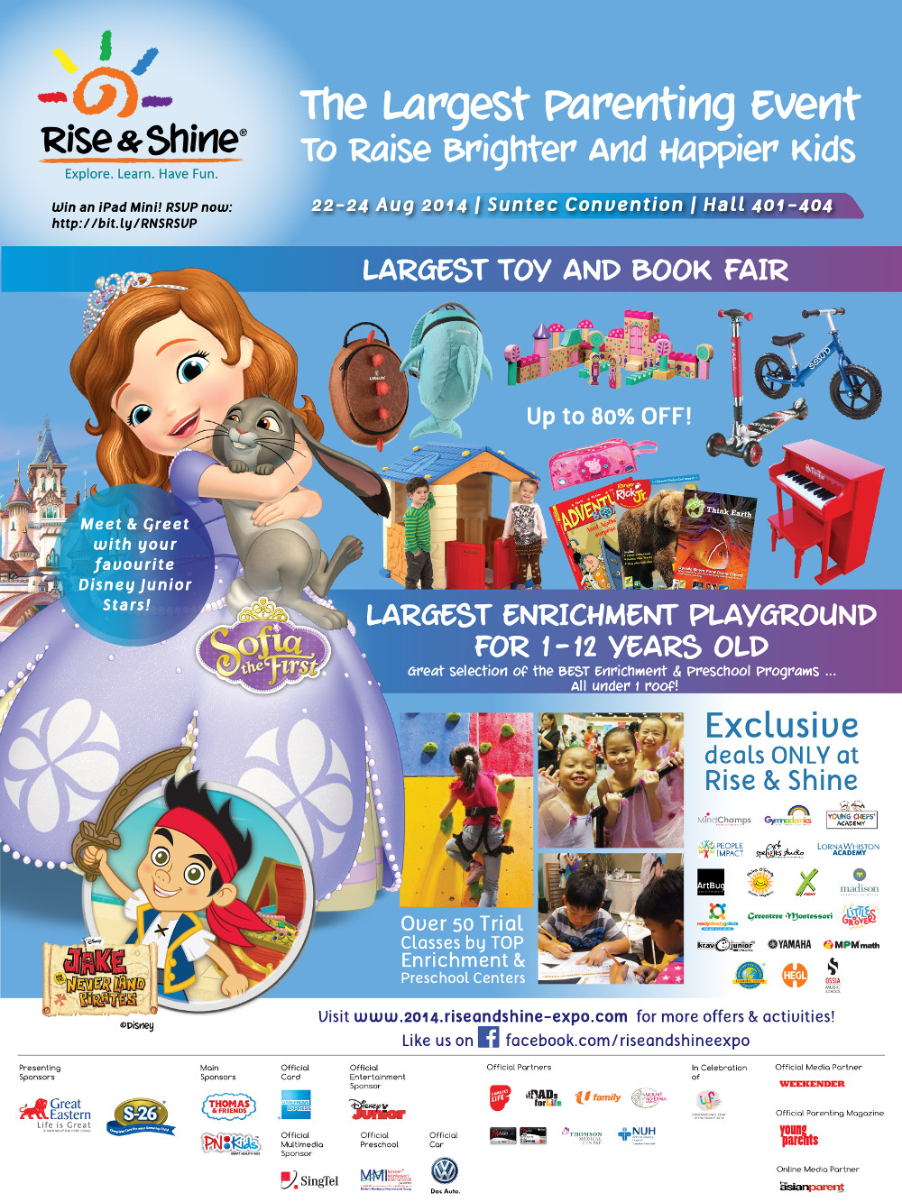 The Largest Parenting Event To Raise Brighter and Happier Kids from 22 to 24 Aug 2014 at Suntec Convection Hall 401-404. Largest Toy and Book Fair at Up to 80% OFF!. Meet & Greet with your favourite Disney Junior Stars!. Largest Enrichment Playground for 1-12 Year Old. Exclusive deals ONLY at Rise & Shine.